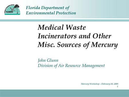 Florida Department of Environmental Protection Mercury Workshop – February 10, 2009 1 Medical Waste Incinerators and Other Misc. Sources of Mercury John.