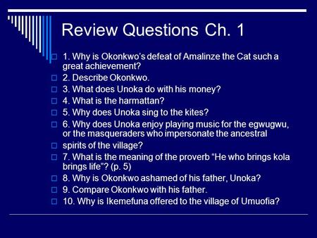 Review Questions Ch. 1 1. Why is Okonkwo's defeat of Amalinze the Cat such a great achievement? 2. Describe Okonkwo. 3. What does Unoka do with his money?