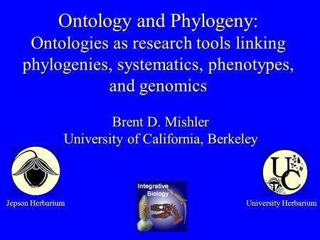 Ontology and Phylogeny: Ontologies as research tools linking phylogenies, systematics, phenotypes, and genomics Brent D. Mishler University of California,