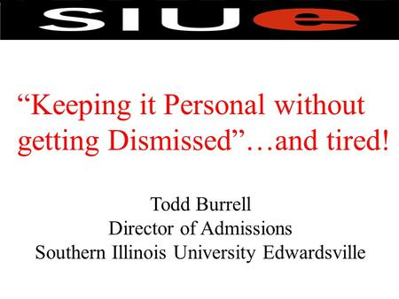 """Keeping it Personal without getting Dismissed""…and tired! Todd Burrell Director of Admissions Southern Illinois University Edwardsville."