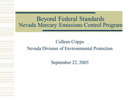 Beyond Federal Standards Nevada Mercury Emissions Control Program Colleen Cripps Nevada Division of Environmental Protection September 22, 2005.
