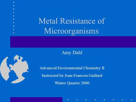 Metal Resistance of Microorganisms Amy Dahl Advanced Environmental Chemistry II Instructed by Jean-Francois Gaillard Winter Quarter 2000.