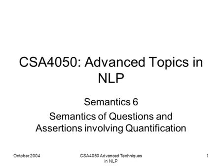 October 2004CSA4050 Advanced Techniques in NLP 1 CSA4050: Advanced Topics in NLP Semantics 6 Semantics of Questions and Assertions involving Quantification.