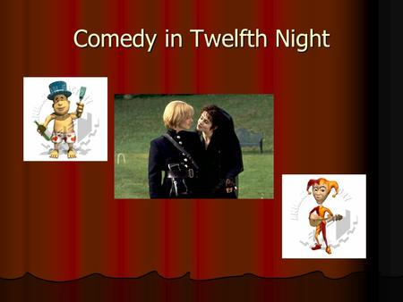 Comedy in Twelfth Night. Comic Characters Sir Andrew Aguecheek Sir Andrew Aguecheek Sir Toby Belch Sir Toby Belch Write down why you think they are funny.