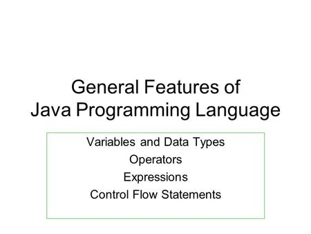 General Features of Java Programming Language Variables and Data Types Operators Expressions Control Flow Statements.