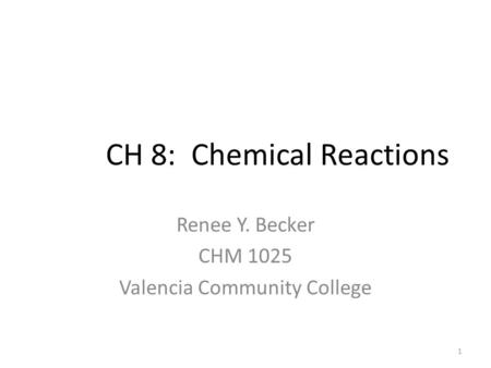 CH 8: Chemical Reactions Renee Y. Becker CHM 1025 Valencia Community College 1.