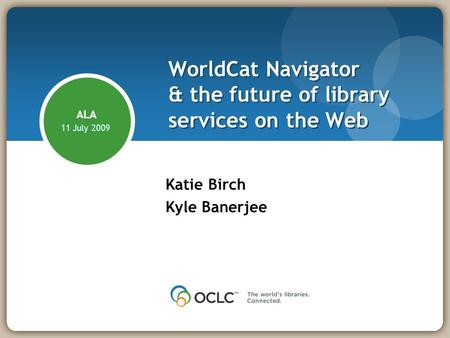 WorldCat Navigator & the future of library services on the Web Katie Birch Kyle Banerjee ALA 11 July 2009.