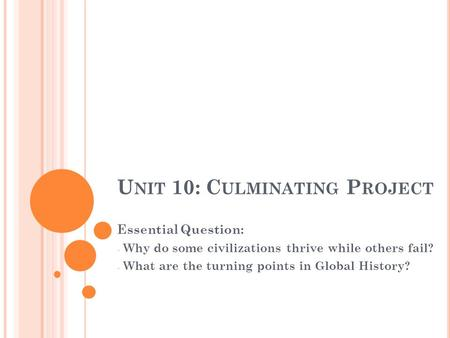 U NIT 10: C ULMINATING P ROJECT Essential Question: - Why do some civilizations thrive while others fail? - What are the turning points in Global History?