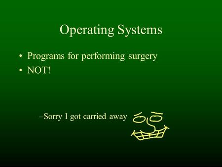 Operating Systems Programs for performing surgery NOT! –Sorry I got carried away.