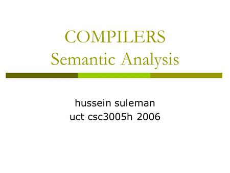 COMPILERS Semantic Analysis hussein suleman uct csc3005h 2006.