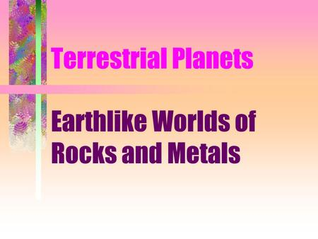 Terrestrial Planets Earthlike Worlds of Rocks and Metals.