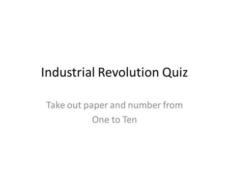Industrial Revolution Quiz Take out paper and number from One to Ten.