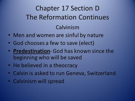 Chapter 17 Section D The Reformation Continues Calvinism Men and women are sinful by nature God chooses a few to save (elect) Predestination- God has known.