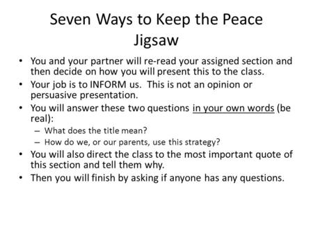 Seven Ways to Keep the Peace Jigsaw You and your partner will re-read your assigned section and then decide on how you will present this to the class.