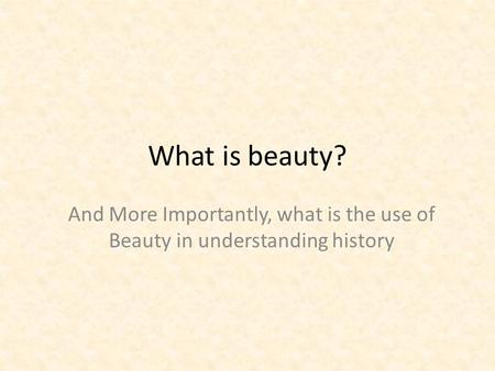 What is beauty? And More Importantly, what is the use of Beauty in understanding history.