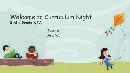 Welcome to Curriculum Night Sixth Grade CTA Teacher: Mrs. Weil.