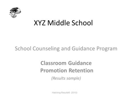 XYZ Middle School School Counseling and Guidance Program Classroom Guidance Promotion Retention (Results sample) Hatching Results® (2010)