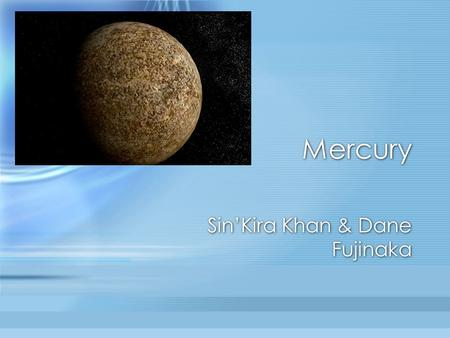Mercury Sin'Kira Khan & Dane Fujinaka. Simple facts closest planet to our sun the smallest planet in the solar system named after a roman god no natural.