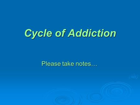 Cycle of Addiction Please take notes…. Groups of 4 Answer questions on your sheet…assign a recorded and reporter for each group. Answer questions on your.