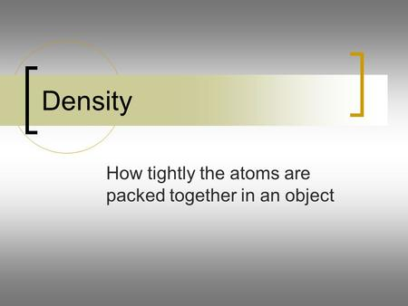 Density How tightly the atoms are packed together in an object.