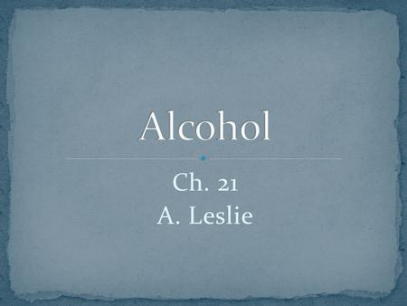 Ch. 21 A. Leslie. Alcohol or ethanol is a powerful and addictive drug that can affect brain development for teen who use alcohol. Ethanol can be produced.