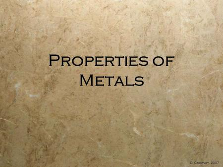 Properties of Metals D. Crowley, 2007. Properties Of Metals  To be able to describe the properties of metals, and relate properties to their uses.