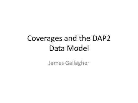 Coverages and the DAP2 Data Model James Gallagher.