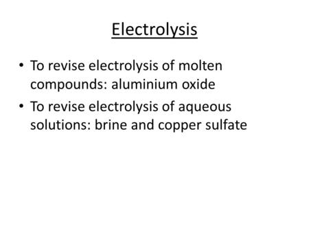 Electrolysis To revise electrolysis of molten compounds: aluminium oxide To revise electrolysis of aqueous solutions: brine and copper sulfate.