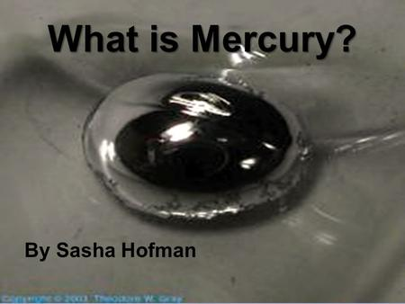 What is Mercury? By Sasha Hofman. What Are Elements? Types of atoms Make up the world Different types of atoms.