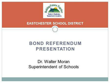 BOND REFERENDUM PRESENTATION EASTCHESTER SCHOOL DISTRICT Dr. Walter Moran Superintendent of Schools.