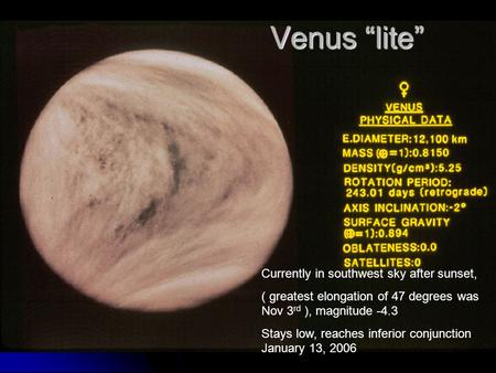 "Venus ""lite"" Currently in southwest sky after sunset, ( greatest elongation of 47 degrees was Nov 3 rd ), magnitude -4.3 Stays low, reaches inferior conjunction."