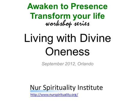 Living with Divine Oneness Awaken to Presence Transform your life workshop series  September 2012, Orlando.