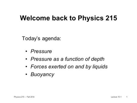 Physics 215 – Fall 2014Lecture 15-11 Welcome back to Physics 215 Today's agenda: Pressure Pressure as a function of depth Forces exerted on and by liquids.