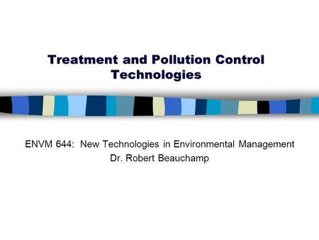 Treatment and Pollution Control Technologies ENVM 644: New Technologies in Environmental Management Dr. Robert Beauchamp.