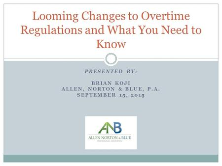 PRESENTED BY: BRIAN KOJI ALLEN, NORTON & BLUE, P.A. SEPTEMBER 15, 2015 Looming Changes to Overtime Regulations and What You Need to Know.