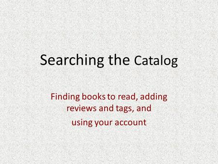 Searching the Catalog Finding books to read, adding reviews and tags, and using your account.