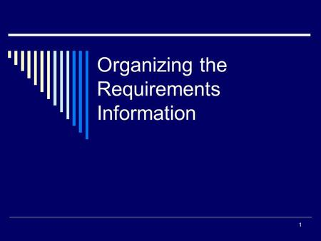 Organizing the Requirements Information 1. Need for Organizing Requirements  Many stakeholders are involved in most projects.  They must reach agreement.
