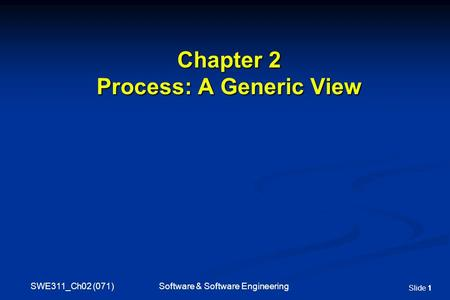 SWE311_Ch02 (071) Software & Software Engineering Slide 11 Chapter 2 Process: A Generic View.