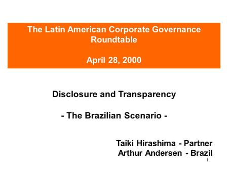 1 Disclosure and Transparency - The Brazilian Scenario - Taiki Hirashima - Partner Arthur Andersen - Brazil The Latin American Corporate Governance Roundtable.