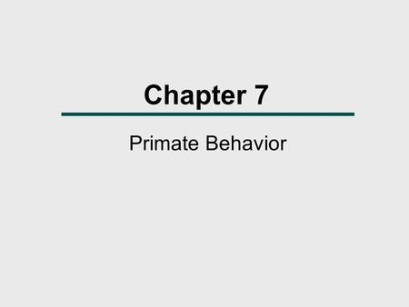 Chapter 7 Primate Behavior. Chapter Outline  The Evolution of Behavior  Why Be Social?  Primate Social Behavior  Reproduction and Reproductive Behaviors.