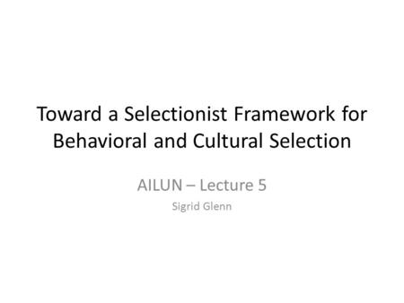 Toward a Selectionist Framework for Behavioral and Cultural Selection AILUN – Lecture 5 Sigrid Glenn.