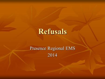 Refusals Presence Regional EMS 2014. Objectives Review the criteria for refusal of treatment and/or transport Review the criteria for refusal of treatment.