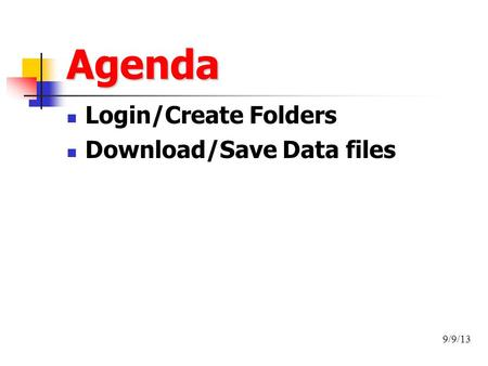 Agenda Login/Create Folders Download/Save Data files 9/9/13.