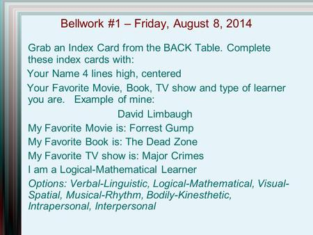 Bellwork #1 – Friday, August 8, 2014 Grab an Index Card from the BACK Table. Complete these index cards with: Your Name 4 lines high, centered Your Favorite.