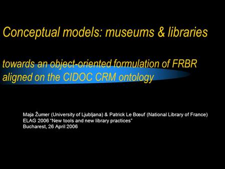 Conceptual models: museums & libraries towards an object-oriented formulation of FRBR aligned on the CIDOC CRM ontology Maja Žumer (University of Ljubljana)