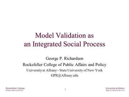 1 Rockefeller College of Public Affairs and Policy University at Albany State University of New York Model Validation as an Integrated Social Process George.