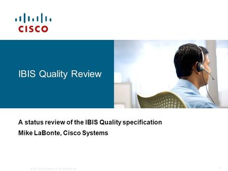 © 2007 Cisco Systems, Inc. All rights reserved. 1 IBIS Quality Review A status review of the IBIS Quality specification Mike LaBonte, Cisco Systems.