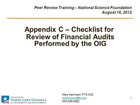 Peer Review Training – National Science Foundation August 16, 2012 Appendix C – Checklist for Review of Financial Audits Performed by the OIG 1 Mary Harmison,