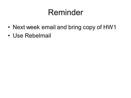 Reminder Next week email and bring copy of HW1 Use Rebelmail.