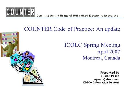 COUNTER Code of Practice: An update ICOLC Spring Meeting April 2007 Montreal, Canada Presented by Oliver Pesch EBSCO Information Services.